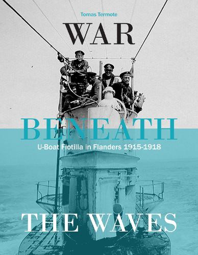 War Beneath the Waves: U-Boat Flotilla in Flanders 1915-1918 (Hardback)