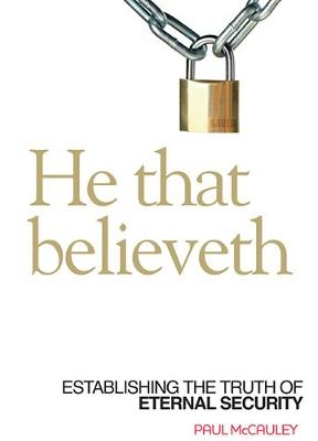 He That Believeth: Establishing the Truth of Eternal Security (Paperback)