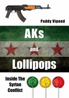 AKs and Lollipops: Inside the Syrian Conflict (Paperback)