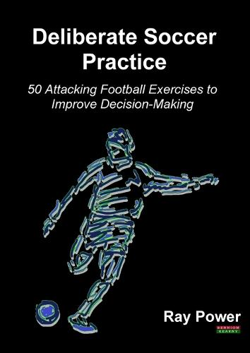 Deliberate Soccer Practice: 50 Attacking Football Exercises to Improve Decision-Making (Paperback)