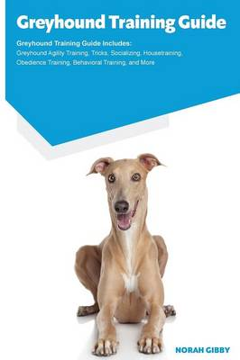 Greyhound Training Guide Greyhound Training Guide Includes: Greyhound Agility Training, Tricks, Socializing, Housetraining, Obedience Training, Behavioral Training, and More (Paperback)