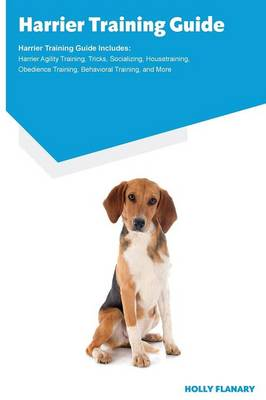 Harrier Training Guide Harrier Training Guide Includes: Harrier Agility Training, Tricks, Socializing, Housetraining, Obedience Training, Behavioral Training, and More (Paperback)