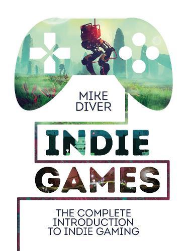 Indie Games: The Complete Introduction to Indie Gaming (Hardback)