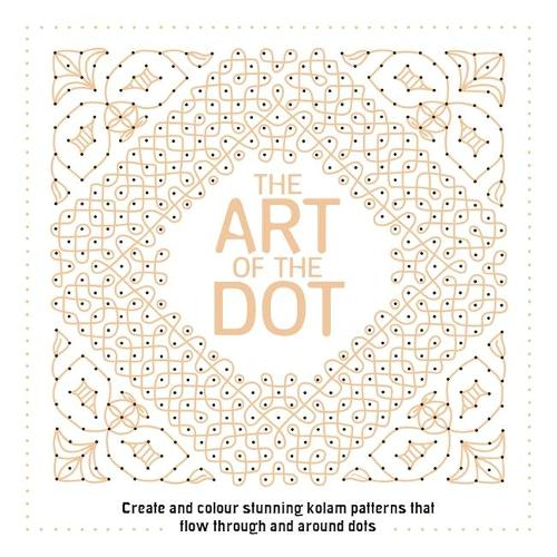 The Art of the Dot: Create and Colour Stunning Kolam Patterns That Flow Through and Around Dots (Paperback)