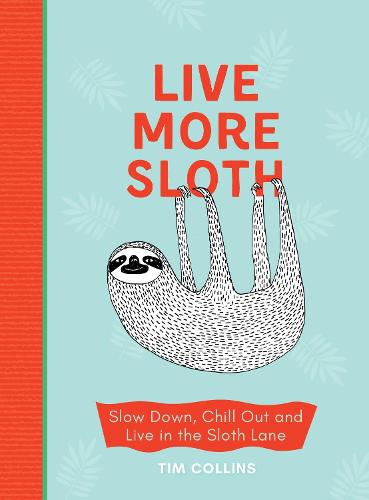 Live More Sloth: Slow Down, Chill Out and Live in the Sloth Lane (Hardback)