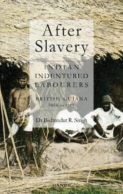 After Slavery: Indian Indentured Labourers British Guiana, 1838 To 1917 (Paperback)