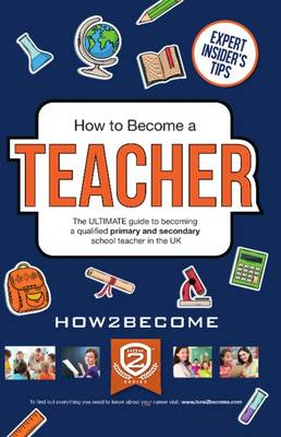 How to Become a Teacher: The Ultimate Guide to Becoming a Qualified Primary or Secondary School Teacher in the UK (Paperback)