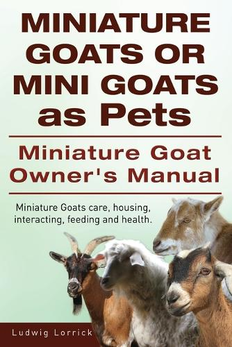 Miniature Goats or Mini Goats as Pets. Miniature Goat Owners Manual. Miniature Goats Care, Housing, Interacting, Feeding and Health. (Paperback)