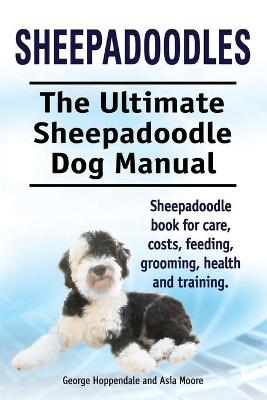 Sheepadoodles. Ultimate Sheepadoodle Dog Manual. Sheepadoodle Book for Care, Costs, Feeding, Grooming, Health and Training. (Paperback)