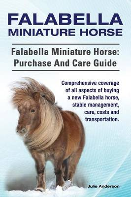 Falabella Miniature Horse. Falabella Miniature Horse: Purchase and Care Guide. Comprehensive Coverage of All Aspects of Buying a New Falabella, Stable Management, Care, Costs and Transportation. (Paperback)