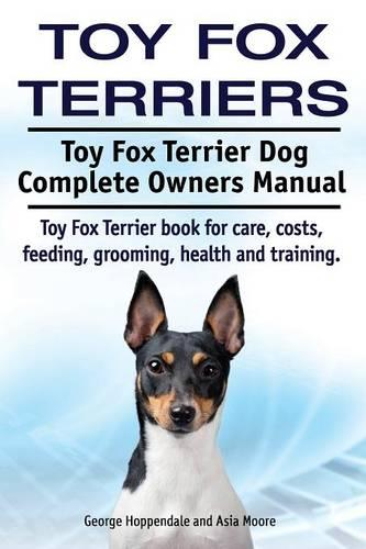 Toy Fox Terriers. Toy Fox Terrier Dog Complete Owners Manual. Toy Fox Terrier Book for Care, Costs, Feeding, Grooming, Health and Training. (Paperback)