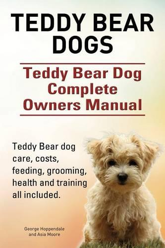 Teddy Bear Dogs. Teddy Bear Dog Complete Owners Manual. Teddy Bear Dog Care, Costs, Feeding, Grooming, Health and Training All Included. (Paperback)