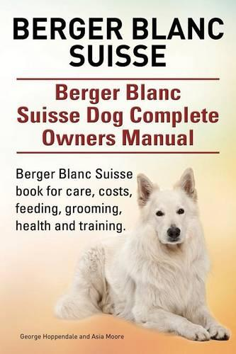 Berger Blanc Suisse. Berger Blanc Suisse Dog Complete Owners Manual. Berger Blanc Suisse Book for Care, Costs, Feeding, Grooming, Health and Training. (Paperback)