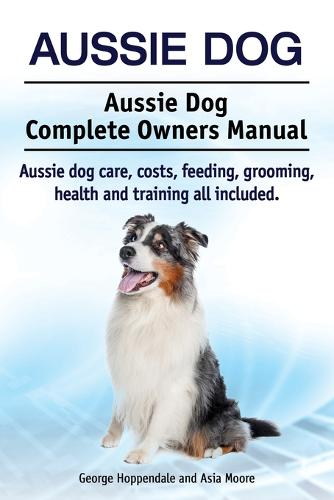 Aussie Dog. Aussie Dog Complete Owners Manual. Aussie Dog Care, Costs, Feeding, Grooming, Health and Training All Included (Paperback)