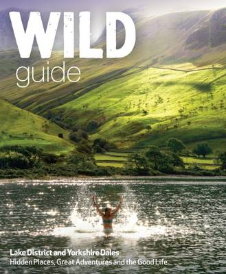 Wild Guide Lake District and Yorkshire Dales: Hidden Places and Great Adventures - Including Bowland and South Pennines - Wild Guide 4 (Paperback)