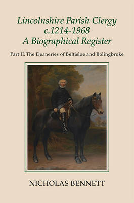 Lincolnshire Parish Clergy, <I>c</I>.1214-1968: A Biographical Register: Part II: The Deaneries of Beltisloe and Bolingbroke - Publications of the Lincoln Record Society v. 105 (Hardback)
