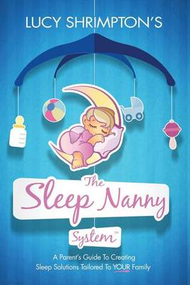 The Sleep Nanny System: A Parent's Guide to Creating Sleep Solutions Tailored to Your Family (Paperback)
