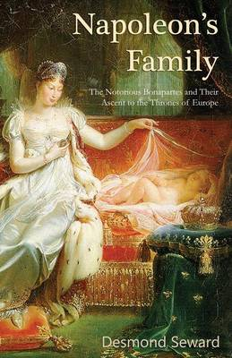 Napoleon's Family: The Notorious Bonapartes and Their Ascent to the Thrones of Europe (Paperback)