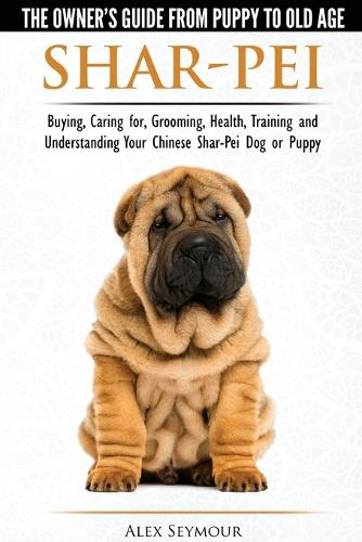 Shar-Pei - The Owner's Guide from Puppy to Old Age - Choosing, Caring For, Grooming, Health, Training and Understanding Your Chinese Shar-Pei Dog (Paperback)