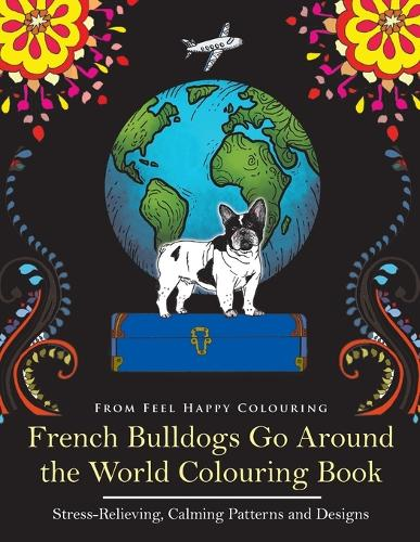 French Bulldogs Go Around the World Colouring Book: Stress-Relieving, Calming Patterns and Designs Volume 1 - French Bulldogs Go Around the World VOL.1 (Paperback)