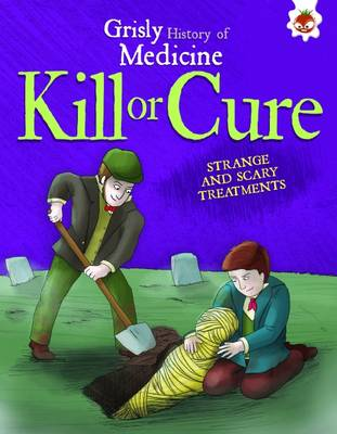 Kill or Cure - Strange and Scary Treatments: Grisly History of Medicine (Paperback)