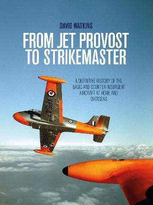 From Jet Provost to Strikemaster: A Definitive History of the Basic and Counter-Insurgent Aircraft at Home and Overseas (Hardback)