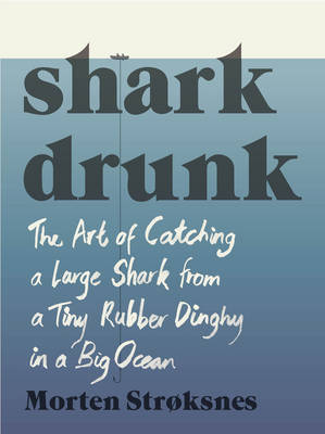 Shark Drunk: The Art of Catching a Large Shark from a Tiny Rubber Dinghy in a Big Ocean (Hardback)
