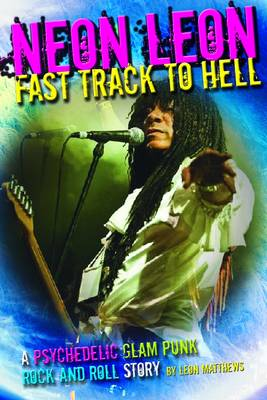 Neon Leon Fast Track to Hell: A Psychedelic Glam Punk Rock and Roll Story (Paperback)