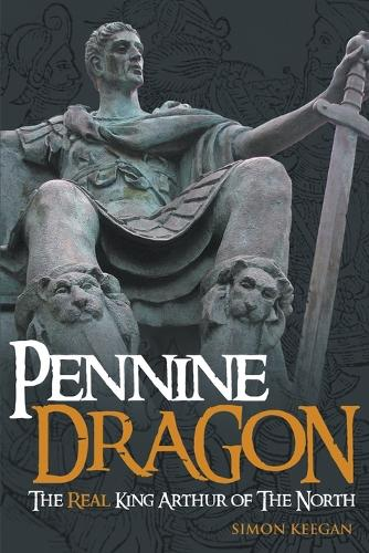 Pennine Dragon: The Real King Arthur of the North (Paperback)