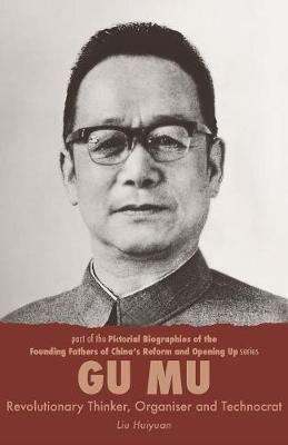 Gu Mu, Revolutionary Thinker, Organiser and Technocrat - Pictorial Biographies of the Founding Fathers of China's Reform and Opening Up Series 4 (Paperback)