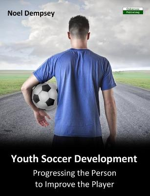 Youth Soccer Development: Progressing the Person to Improve the Player (Paperback)