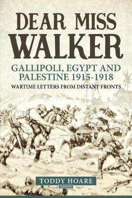 Dear Miss Walker: Gallipoli, Egypt and Palestine 1915-1918, Wartime Letters from Distant Fronts (Paperback)