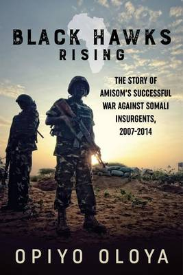 Black Hawks Rising: The Story of Amisom's Successful War Against Somali Insurgents, 2007-2014 (Hardback)