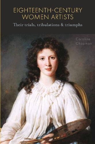 Eighteenth-Century Women Artists: Their Trials, Tribulations and Triumphs (Hardback)
