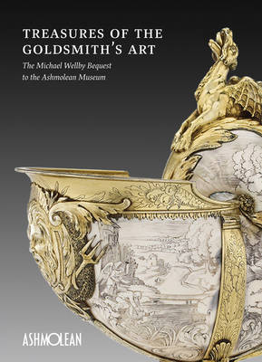 Treasures of the Goldmith's Art: The Michael Wellby Bequest to the Ashmolean Museum (Paperback)