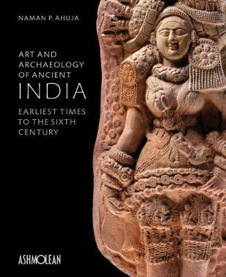 Art and Archaeology of Ancient India: Earliest Times to the Sixth Century (Hardback)