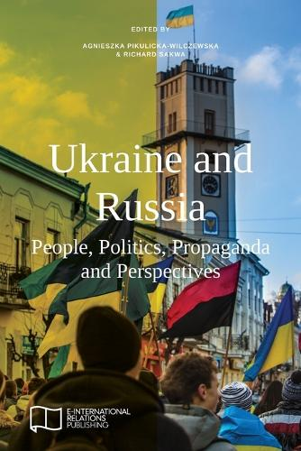 Ukraine and Russia: People, Politics, Propaganda and Perspectives - E-IR Edited Collections (Paperback)