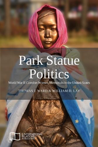 Park Statue Politics: World War II Comfort Women Memorials in the United States (Paperback)