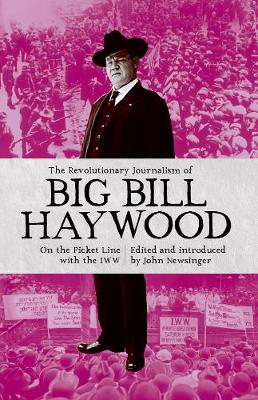 The Revolutionary Journalism Of Big Bill Haywood: On the Picket Line with the IWW (Paperback)