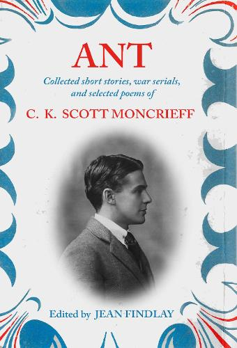 Ant: Collected Short Stories, War Serials and Selected Poems of C. K. Scott Moncrieff (Hardback)
