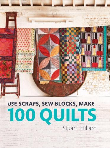 Use Scraps, Sew Blocks, Make 100 Quilts: 100 stash-busting scrap quilts (Hardback)