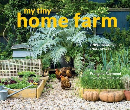 My Tiny Home Farm: Simple ideas for small spaces - My Tiny (Hardback)
