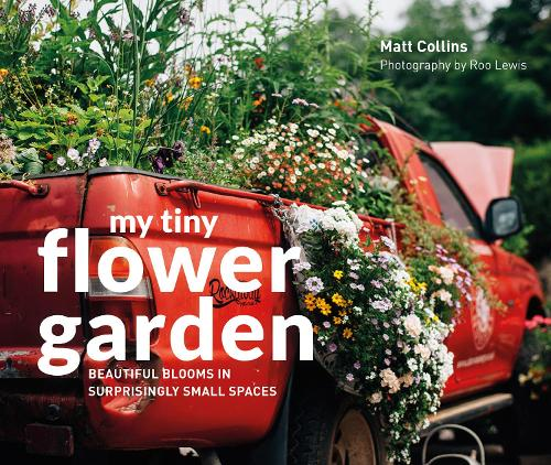 My Tiny Flower Garden: Beautiful blooms in surprisingly small spaces - My Tiny (Hardback)