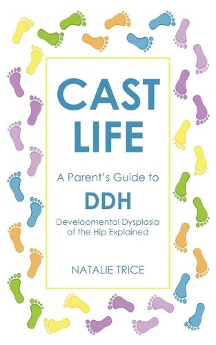 Cast Life: A Parent's Guide to DDH: Developmental Dysplasia of the Hip Explained (Paperback)