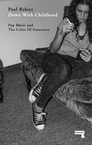 Down With Childhood: Pop Music and the Crisis of Innocence (Paperback)