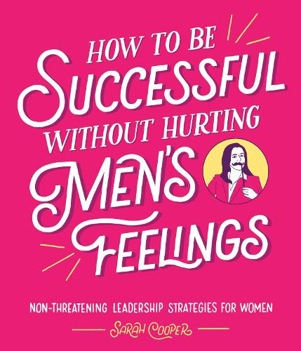 How to Be Successful Without Hurting Men's Feelings: Non-threatening Leadership Strategies for Women (Hardback)