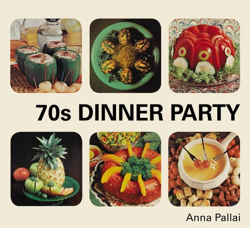 70s Dinner Party: The Good, the Bad and the Downright Ugly of Retro Food (Hardback)