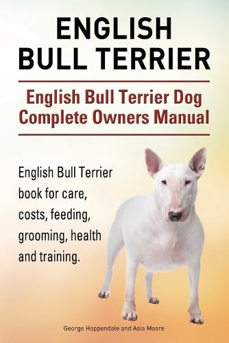 English Bull Terrier  English Bull Terrier Dog Complete Owners Manual   English Bull Terrier book for care, costs, feeding, grooming, health and