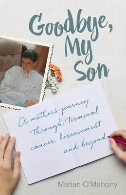 Goodbye My Son: A mother's journey through terminal cancer, bereavement and beyond (Hardback)