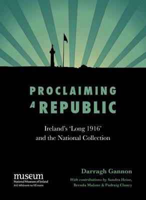 Proclaiming a Republic: 1916 and the National Collection (Hardback)